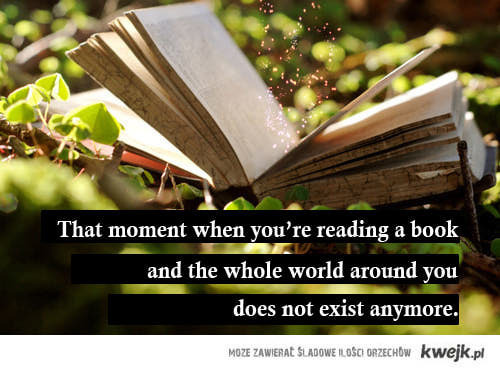 That moment when you;re reading a book and the whole world around you doesn not exist anymore.