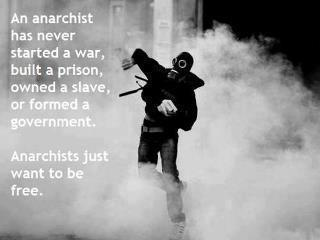 An anarchist has never started a war, build a prison, owned a slave, or formed a government. Anarchists just want to be free.