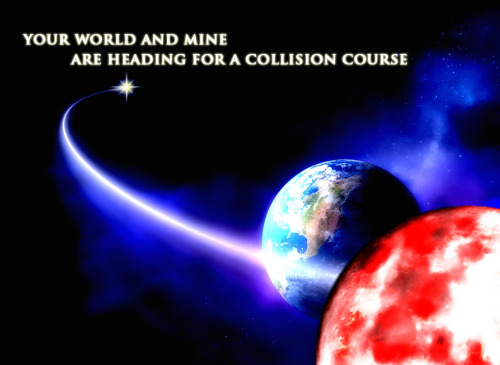 your world and mine // collision course