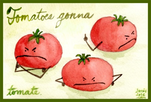 Haters gonna hate. Potatoes gonna potate. Tomatoes gonna tomate.