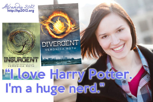 ascendio2012:  This is why we LOVE Veronica Roth! We can't wait to meet her/fangirl her/get our books signed at Ascendio! Full quote, from this interview with USA Today:  I love Harry Potter. I'm a huge nerd — I would dress up if I could. I don't know if she's really an influence because it's not really the same kind of thing I'm writing. Her attention to detail and world building is definitely something to aspire to. The world of Harry Potter is so intricate — I don't know if I'll ever get there, but that part is definitely inspiring.