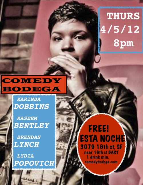 4/5. Comedy Bodega @ Esta Noche. 3079 16th St. SF. Free. 8PM. Featuring Karinda Dobbins, Kaseem Bentley, Brendan Lynch and Lydia Popovich.