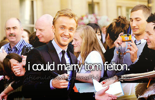 If I could wish for anything… I would wishi could marry Tom Felton.
