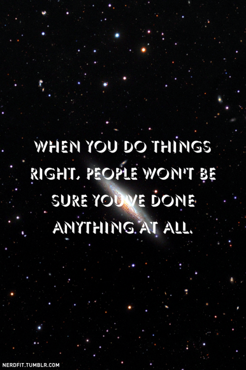 When you do things right, people won't be sure you've done anything at all. I know this is a little different than the norm, but it's a quote from one of my favorite Futurama episodes.