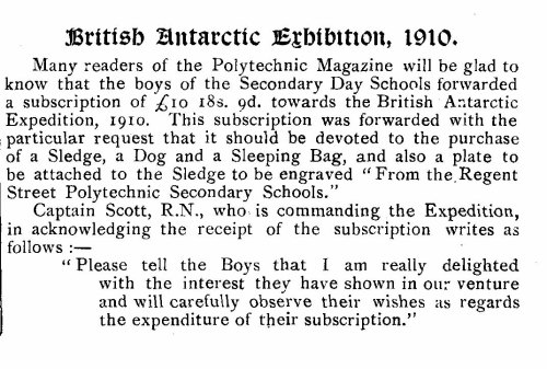 "May 1910 British Antarctic Exhibition, 1910.Many readers of the Polytechnic Magazine will be glad toknow that the boys of the Secondary Day Schools forwardeda subscription of £1o 18s. 9d. towards the British AntarcticExpedition, 1910. This subscription was forwarded with theparticular request that it should be devoted to the purchaseof a Sledge, a Dog and a Sleeping Bag, and also a plate tobe attached to the Sledge to be engraved ""From the RegentStreet Polytechnic Secondary Schools.""Captain Scott, R.N., who is commanding the Expedition,in acknowledging the receipt of the subscription writes asfollows :—"" Please tell the Boys that I am really delightedwith the interest they have shown in our ventureand will carefully observe their wishes as regardsthe expenditure of their subscription."""
