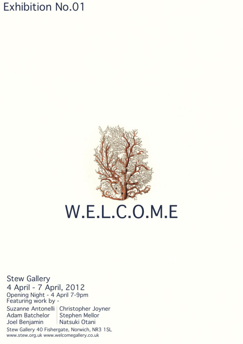 W.E.L.C.O.M.E Exhibition No.01Stew Gallery4 April - 7 April, 2012OPENING NIGHT - WEDNESDAY 4 APRIL 7-9pmOur first exhibition and print show featuring work by - Suzanne AntonelliAdam BatchelorJoel BenjaminChristopherStephen MellorNatsuki Otani  www.welcomegallery.co.uk www.stew.org.uk