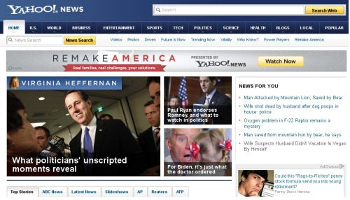 "This is a screen grab of Yahoo! News at 10AM this morning. - The implication that Joe Biden's Doctor ordered him to eat a young girl. - Dueling glass half full/empty headlines on the bear/mountain lion story. - The ridiculous dog pooping headline punctuated by "": police"". - The hand-on-chin contemplation of that ad's Rags to Riches kid. GUYS. WE ALL NEED TO START READING YAHOO! NEWS MORE."