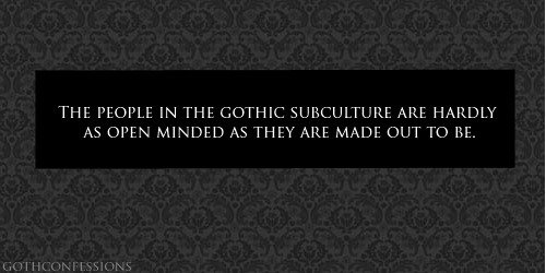 "gothconfessions:  Full confession (submitted anonymously): Gothic people aren't any different than any other member of society. A lot of people seem to think because someone is Gothic, they are automatically open minded, friendly and think outside of the box. This is hardly ever the case. They are especially not open minded for anyone who has many other interests and personality types outside of what is stereotypically ""goth""  This is my observation as well.  Although I'd say they are open-minded to unconventional people, there's close-mindedness against people who are traditional in values and lifestyle.  Since I straddle both worlds, this discrepancy is stark!"