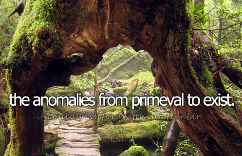 If I could wish for anything… I would wish for the anomalies from Primeval to exist.