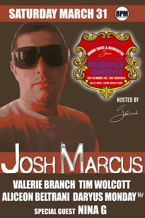 3/31. Josh Marcus @ Purple Onion. 140 Columbus Ave. SF. 8PM. $20. Featuring Valerie Branch, Tim Wolcott, Aliceon Beltrani, Daryus Monday and Nina G. Hosted by Jabari Davis. Tickets Available: Here.