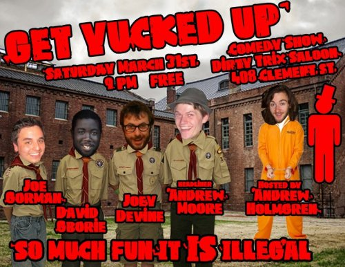 3/31. Get Yucked Up @ Dirty Trix. 408 Clement St. SF. 9PM. $0. Featuring David Gborie, Joe Gorman, Joey Devine, and Andrew Moore. Hosted by Andrew Holmgren. Plus Some Very Special Guests. Presented by Sylvan Productions. [This is the ultimate free show this Saturday.]
