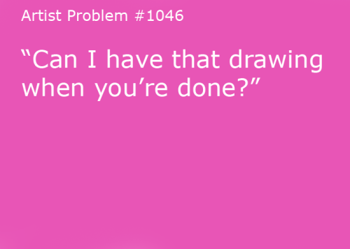 "artist-problems:  Submitted by: ellehe [#1046: ""Can I have that drawing when you're done?""]"