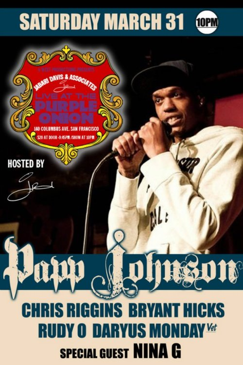3/31. Papp Johnson @ Purple Onion. 140 Columbus Ave. SF. 10PM. $20. Featuring Chris Riggins, Bryant Hicks, Rudy O, Daryus Monday and Nina G. Hosted by Jabari Davis.