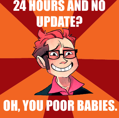 conbatty:  vroomvroom-meow:  Let it be known I adore Homestuck as well. But seriously, when people start freaking out because he doesn't update within a day? This.  SCREAMS