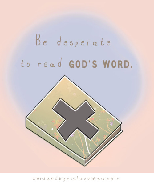 amazedbyhislove:  Be desperate for God's word.