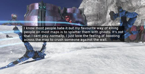 halo-confessions-at:  I know most people hate it but my favourite way of killing people on most maps is to splatter them with ghosts. It's not that I cant play normally, I just love the feeling of boosting across the map to crush someone against the wall.- fintytinzzz   I love splattering!  Ghosts, tanks/wraiths, revnants, banshees (if I'm feeling brave).  Especially when they're on a rock or building… which leads them to think that they're safe from ghosts. Nopers.  tehe.  XDAlso, it's fun to do a barrel roll while in a vehicle.  Takes a little finesse and hitting the hill at just the right angle, but it's amusing.