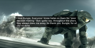 "halo-confessions-at:  I love Bungie. Everyone I know hates on them for ""poor decision making."" But I gotta say, throughout the years, they always blew me away. So thank you, Bungie, for all you've done.- Anon   I wonder who that was…. ;]"