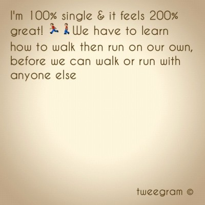 I'm 100% single & it feels 200% great! We have to learn how to walk then run on our own, before we can walk or run with anyone else.