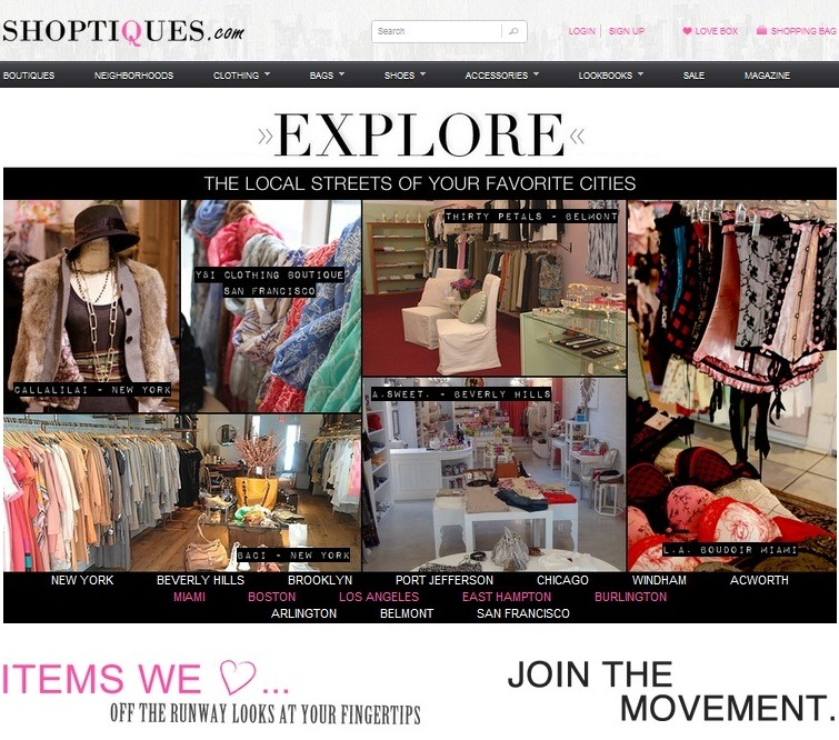 "Fashion Beauties! I just stumbled onto Shoptiques.com. From New York to Beverly Hills to Miami to Boston to Chicago — you must explore ""the local streets of your favorite cities."" It's a pretty cool site! Experience Boutique Shopping Online: Shoptiques.com brings boutique shopping online. On Shoptiques.com, you will experience personalized shopping with the most unique and fashion-forward inventory from the best local boutiques. This means no more searching through hundreds of sites and walking down random streets in hopes of finding the perfect item! It's now easy to discover your favorite local boutiques and shop new looks in one place.  Happy Shopping! -ns"