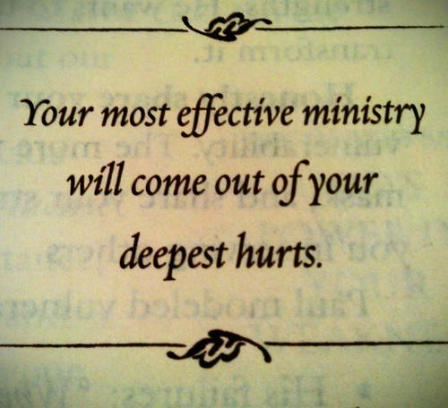 "your most effective ministry will come out of your deepest hurts.  James 1:2-4 Consider it all joy, my brethren, when you encounter various trials, knowing that the testing of your faith produces endurance. And let endurance have its perfect result, that you may be perfect and complete, lacking in nothing. Isaiah 43:2-3 ""When you pass through the waters, I will be with you; And through the rivers, they will not overflow you. When you walk through the fire, you will not be scorched, Nor will the flame burn you. ""For I am the LORD your God, The Holy One of Israel, your Savior; I have given Egypt as your ransom, Cush and Seba in your place. 2 Corinthians 4:16-18 Therefore we do not lose heart, but though our outer man is decaying, yet our inner man is being renewed day by day. For momentary, light affliction is producing for us an eternal weight of glory far beyond all comparison, while we look not at the things which are seen, but at the things which are not seen; for the things which are seen are temporal, but the things which are not seen are eternal. Jeremiah 29:11-13 'For I know the plans that I have for you,' declares the LORD, 'plans for welfare and not for calamity to give you a future and a hope. 'Then you will call upon Me and come and pray to Me, and I will listen to you. 'And you will seek Me and find Me, when you search for Me with all your heart. Matthew 11:28-30 ""Come to Me, all who are weary and heavy-laden, and I will give you rest. ""Take My yoke upon you, and learn from Me, for I am gentle and humble in heart; and you shall find rest for your souls. ""For My yoke is easy, and My load is light."""