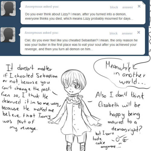 OOC: This blog is inspired on a Ciel that didn't became a demon. But just for this kind of questions, we can just make an exception and pretend is some kind of alternative world or something, sorry if any of you dislike the idea, I just hate to abandon a question and ignore my followers like that D8, It's just fo this kind of questions, I swear :3