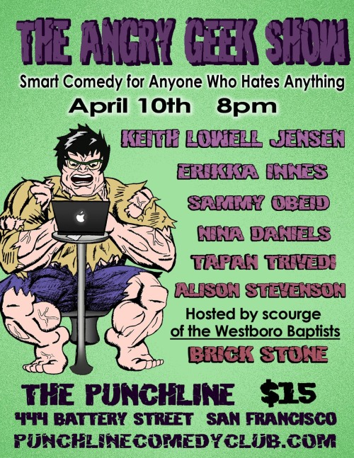 4/10. [Comedy] The Angry Geek Show @ San Francisco Punch Line. 444 Battery St. SF. $15. 8PM. Featuring Keith Lowell Jensen, Erikka Innes, Sammy Obeid, Nina Daniels, Tapan Trivedi and Alison Stevenson. Hosted by Brick Stone. Tickets Available: Here.