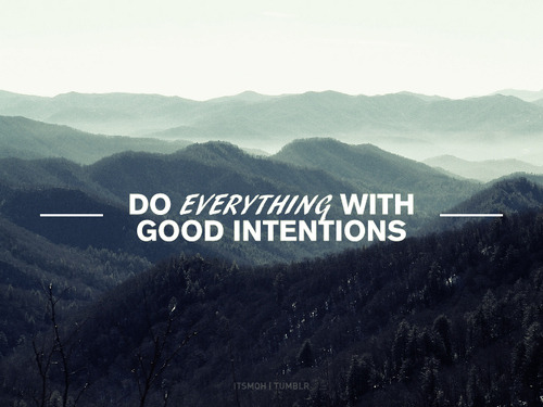 optimisticmuse:  Do everything with good intentions.