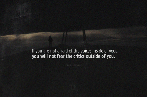 If you are not afraid of the voices inside of you…