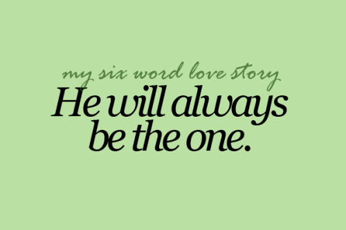 sixwordlovestory:  He will always be the one.