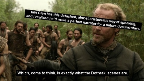 Iain Glen has this detached, almost aristocratic way of speaking, and I realized he'd make a perfect narrator for a nature documentary. Which, come to think, is exactly what the Dothraki scenes are.