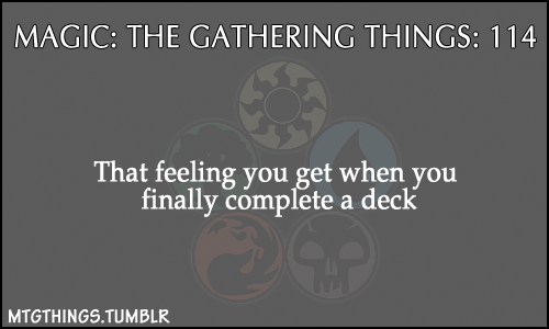 "mtgthings:  ""That feeling you get when you finally complete a deck"""