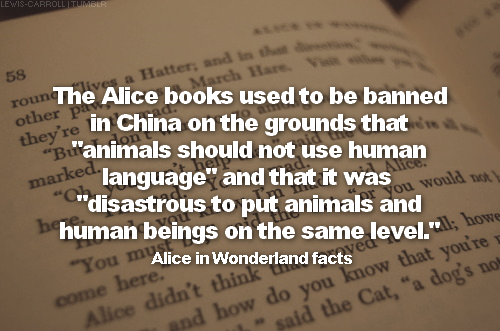 "→ Alice in Wonderland facts: fact #13The alice books used to be banned in China on the grounds that ""animals should not use human language"" and that it was ""disastrous to put animals and human beings on the same level."""
