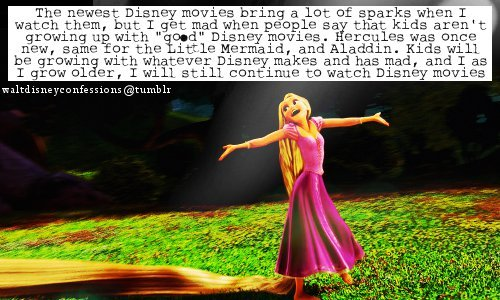 "waltdisneyconfessions:  ""The newest Disney movies bring a lot of sparks when I watch them, but I get mad when people say that kids aren't growing up with ""good"" Disney movies. Hercules was once new, same for the Little Mermaid, and Aladdin. Kids will be growing with whatever Disney makes and has mad, and I as I grow older, I will still continue to watch Disney movies."""