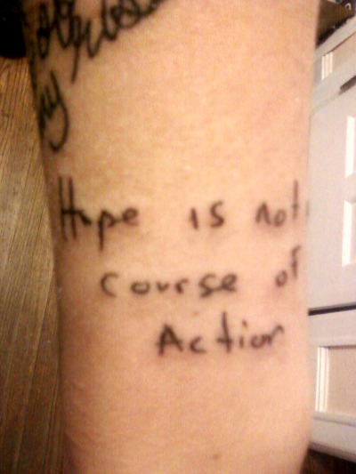 "unlearn-me:  GPOY. My brand new tattoo (#10). ""Hope is not a course of Action"" in Buddy Wakefield's handwriting. Done by Joy at Euro Tattoo II, Rockford, IL. (Sorry about the picture. It's from my phone.)"