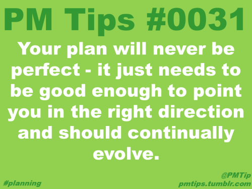 That applies ANY project. Great tip! Don't spend too much time for planning your study!Sometimes do first improve next works much better.  pmtips:  Your plan will never be perfect - it just needs to be good enough to point you in the right direction and should continually evolve.