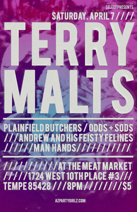 Saturday, April 7, 2012 TERRY MALTS (from San Francisco, on Slumberland Rec)PLAINFIELD BUTCHERSODDs + SODsANDREW AND HIS FEISTY FELINESMAN HANDS@Meat Market1724 W 10th Place #3Tempe, AZ 8528