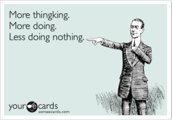 More thingking. More doing. Less doing nothing.Via someecards