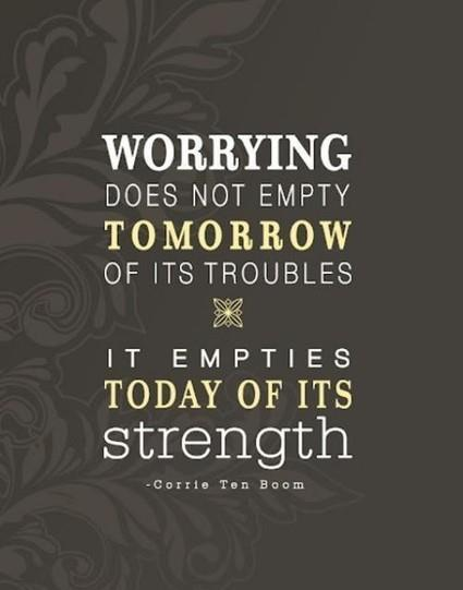 Worrying does not empty tomorrow of its troubles, it empties today of its strength.