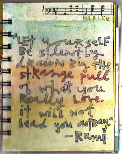 "coreymarie:  ""Let yourself be silently drawn by the strange pull of what you really love. It will not lead you astray.""-Rumi  061/366 Art Journal Pages (by coreymarie♥com)"