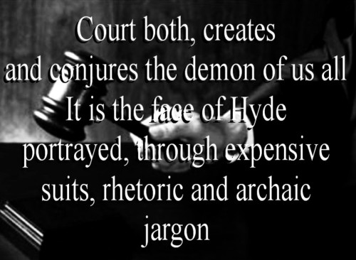 Court both, creates and conjures the demon of us all It is the face of Hyde portrayed, through expensive suits, rhetoric and archaic jargon - softkittie