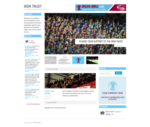 Iron Trust- Scunthorpe United supporters trust website It's by no means complete but I showed the Iron Trust working group the first draft of the website and everyone seemed very happy with it. It's all about getting it finished and launched now. I'm looking forward to see how they progress and will be helping out as much as time allows.