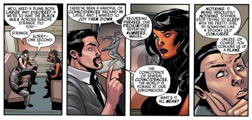 fairestcat:  Namor: We'll need a plane both large and discreet if we're to hunt the Black Hulk across Europe. Strange, do you— Strange.Stephen: Sorry—one second, I— There've been a handful of coincidences around me lately and I wanted to jot them down. Recurring phrases, our proximities, repeating numbers, images… The coincidences of several coincidences. The world is poking at our subconscious…Betty: What's it all mean?Namor: Nothing. It means absolutely nothing. Stephen, stop trying to sleep with the pretty girl by sounding like a spooky old conjurer. Unless, of course, you conjure us up a plane. — From Defenders #1 by Matt Fraction, art by Terry and Rachel Dodson
