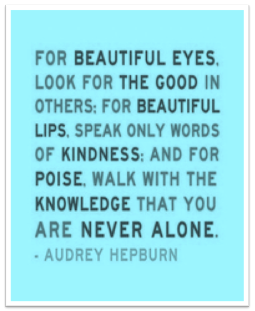 For Beautiful Eyes, Look for the good in others. For Beautiful Lips, Speak only words of Kindness: and For Poise, Walk with the knowledge that you are never alone! - Audrey Hepburn Any if you need help with anything else…. www.BeautyBirdLounge.com For all of your Hair care Services… www.theparlourhairsalon.com