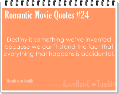 Romantic Movie Quotes #24. Destiny is something we've invented because we can't stand the fact that everything that happens is accidental- Sleepless in Seattle