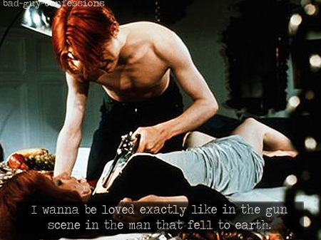 "bad-guy-confessions:  ""I wanna be loved exactly like in the gun scene in the man that fell to earth. I wanna be loved exactly like in the gun scene in the man that fell to earth."""
