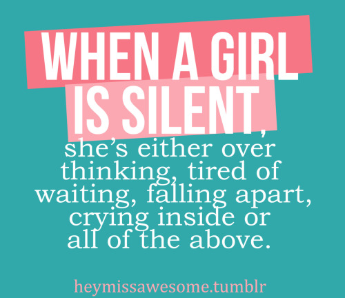 """When a girl is silent, she's either over thinking, tired of waiting, falling apart, crying inside or all of the above.""."