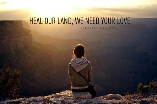 Heal our land Lord God, we need You. We need Your love. ♥