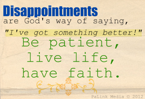 "Disappointments are God's way of saying, ""I've got something better!"" Be patient, live life, have faith."