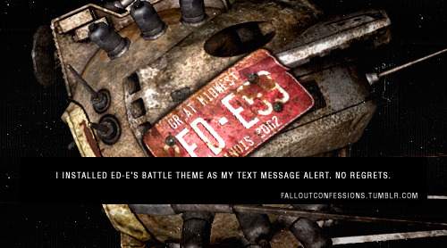 falloutconfessions:  I installed ED-E's battle theme as my text message alert. No regrets. FALLOUT CONFESSIONS  Mine is too, Anon!! I feel like a badass.