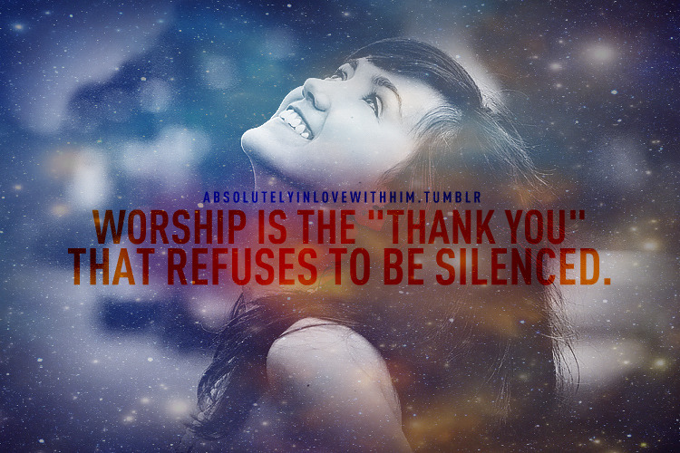 "absolutelyinlovewithhim:  Worship is the ""Thank you"" that refuses to be silenced. https://www.facebook.com/absolutelyinlovewithhim"